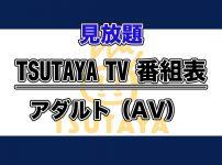 TSUTAYA TV番組表【見放題配信】:アダルト(AV)作品ラインナップ_アイキャッチ