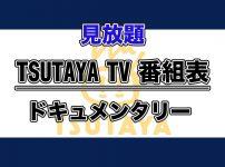 TSUTAYA TV番組表【見放題配信】:ドキュメンタリー作品ラインナップ_アイキャッチ