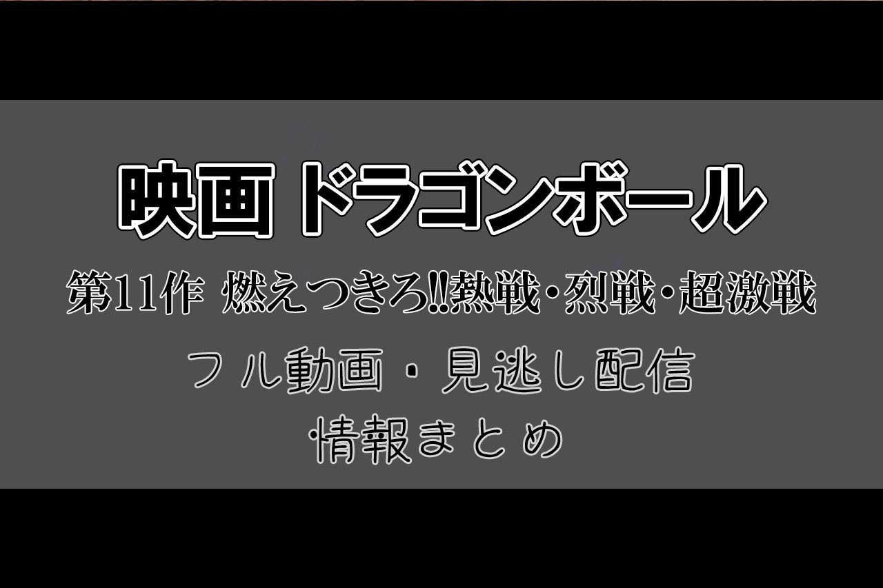 劇場版 ドラゴンボール 第11作 燃えつきろ!!熱戦・烈戦・超激戦。フル動画・見逃し配信。アイキャッチ