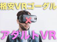 格安VRゴーグルでアダルトVRはの楽しめるのか?